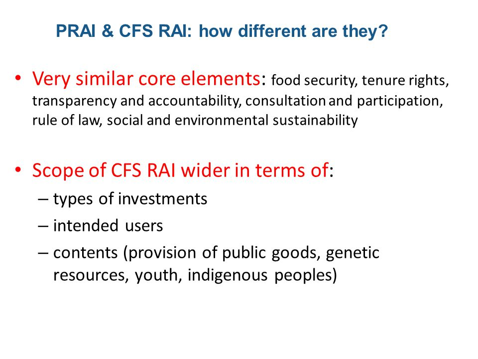 Very similar core elements: food security, tenure rights, transparency and accountability, consultation and participation, rule of law, social and environmental sustainability Scope of CFS RAI wider in terms of: – types of investments – intended users – contents (provision of public goods, genetic resources, youth, indigenous peoples) PRAI & CFS RAI: how different are they