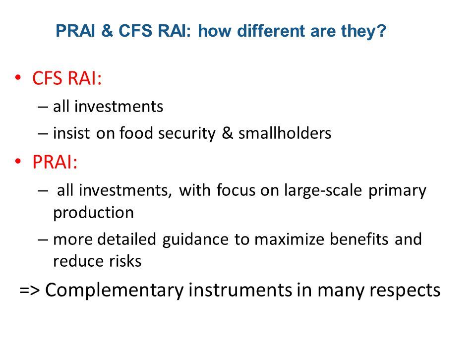 CFS RAI: – all investments – insist on food security & smallholders PRAI: – all investments, with focus on large-scale primary production – more detailed guidance to maximize benefits and reduce risks => Complementary instruments in many respects PRAI & CFS RAI: how different are they