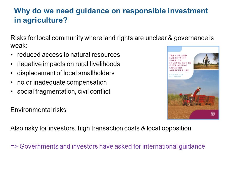 Risks for local community where land rights are unclear & governance is weak: reduced access to natural resources negative impacts on rural livelihoods displacement of local smallholders no or inadequate compensation social fragmentation, civil conflict Environmental risks Also risky for investors: high transaction costs & local opposition => Governments and investors have asked for international guidance Why do we need guidance on responsible investment in agriculture
