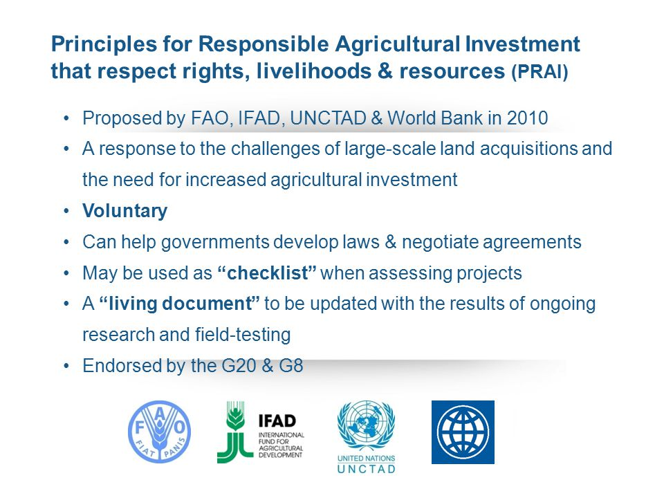 Proposed by FAO, IFAD, UNCTAD & World Bank in 2010 A response to the challenges of large-scale land acquisitions and the need for increased agricultural investment Voluntary Can help governments develop laws & negotiate agreements May be used as checklist when assessing projects A living document to be updated with the results of ongoing research and field-testing Endorsed by the G20 & G8 Principles for Responsible Agricultural Investment that respect rights, livelihoods & resources (PRAI)