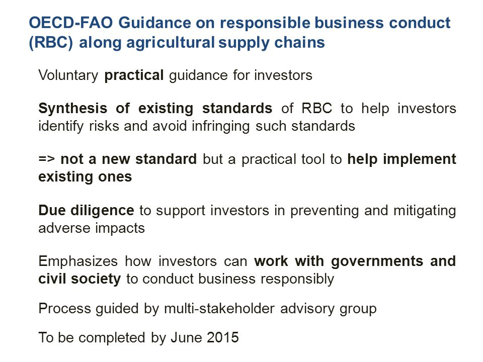 Voluntary practical guidance for investors Synthesis of existing standards of RBC to help investors identify risks and avoid infringing such standards => not a new standard but a practical tool to help implement existing ones Due diligence to support investors in preventing and mitigating adverse impacts Emphasizes how investors can work with governments and civil society to conduct business responsibly Process guided by multi-stakeholder advisory group To be completed by June 2015 OECD-FAO Guidance on responsible business conduct (RBC) along agricultural supply chains