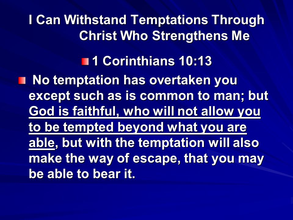 I Can Withstand Temptations Through Christ Who Strengthens Me 1 Corinthians 10:13 No temptation has overtaken you except such as is common to man; but God is faithful, who will not allow you to be tempted beyond what you are able, but with the temptation will also make the way of escape, that you may be able to bear it.