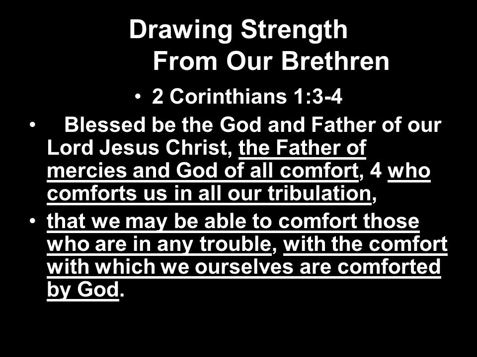 Drawing Strength From Our Brethren 2 Corinthians 1:3-4 Blessed be the God and Father of our Lord Jesus Christ, the Father of mercies and God of all comfort, 4 who comforts us in all our tribulation, that we may be able to comfort those who are in any trouble, with the comfort with which we ourselves are comforted by God.
