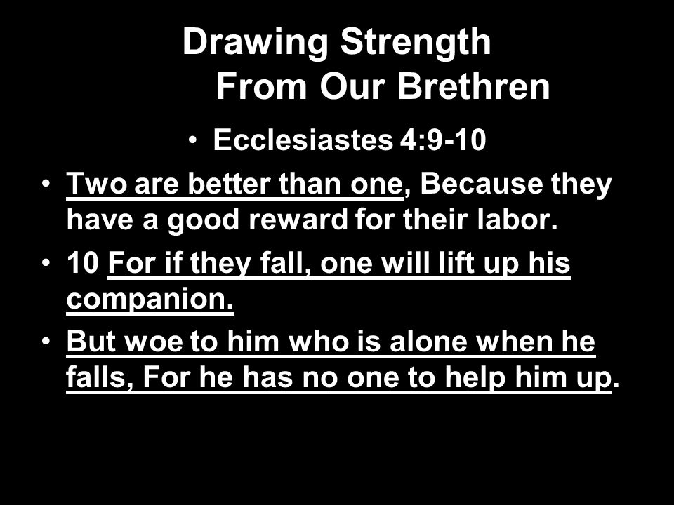 Drawing Strength From Our Brethren Ecclesiastes 4:9-10 Two are better than one, Because they have a good reward for their labor.