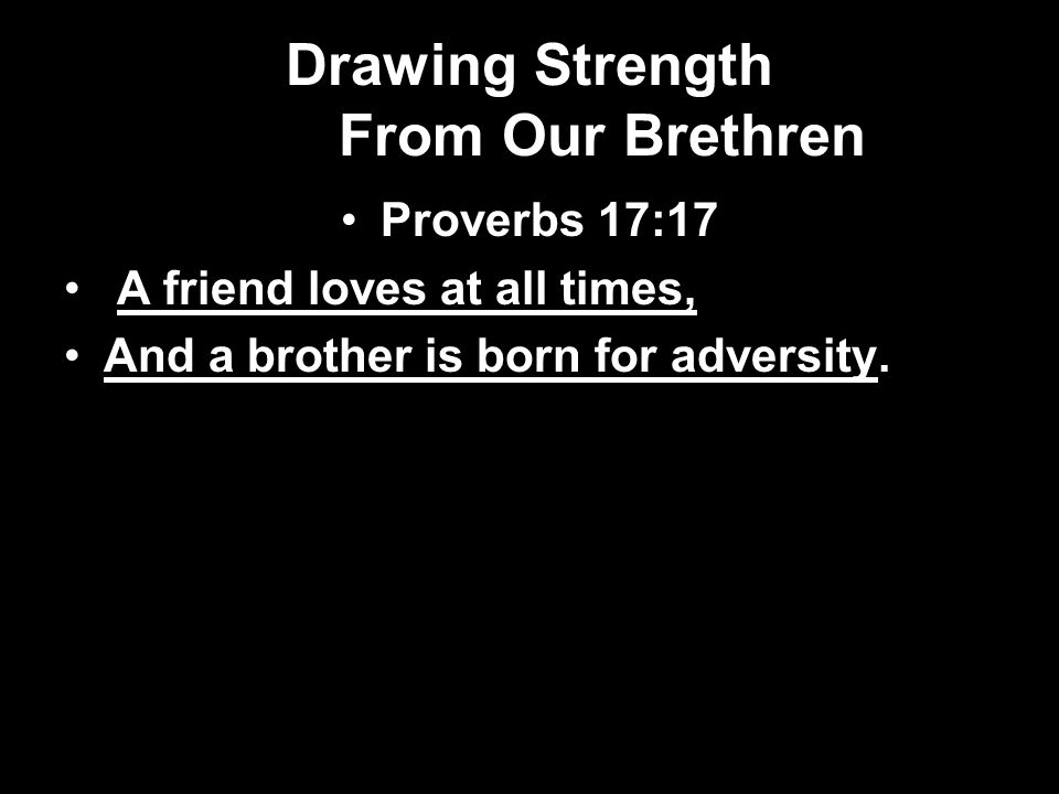 Drawing Strength From Our Brethren Proverbs 17:17 A friend loves at all times, And a brother is born for adversity.