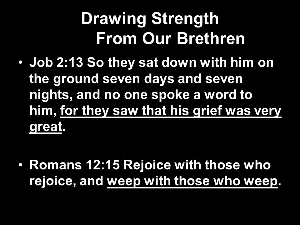 Drawing Strength From Our Brethren Job 2:13 So they sat down with him on the ground seven days and seven nights, and no one spoke a word to him, for they saw that his grief was very great.