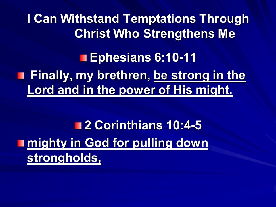 I Can Withstand Temptations Through Christ Who Strengthens Me Ephesians 6:10-11 Finally, my brethren, be strong in the Lord and in the power of His might.
