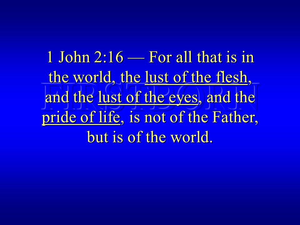 1 John 2:16 — For all that is in the world, the lust of the flesh, and the lust of the eyes, and the pride of life, is not of the Father, but is of the world.