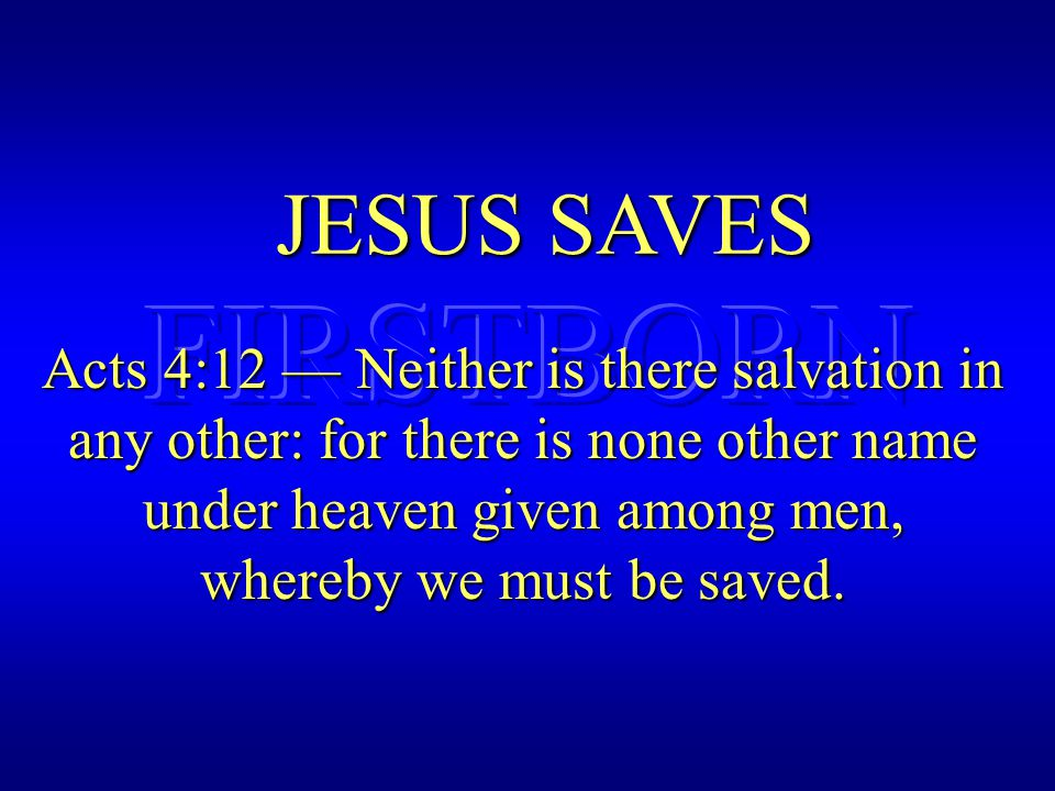 JESUS SAVES Acts 4:12 — Neither is there salvation in any other: for there is none other name under heaven given among men, whereby we must be saved.