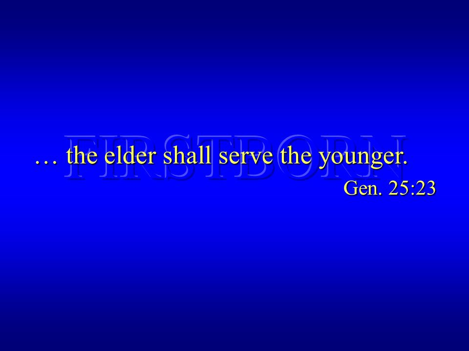 … the elder shall serve the younger. Gen. 25:23