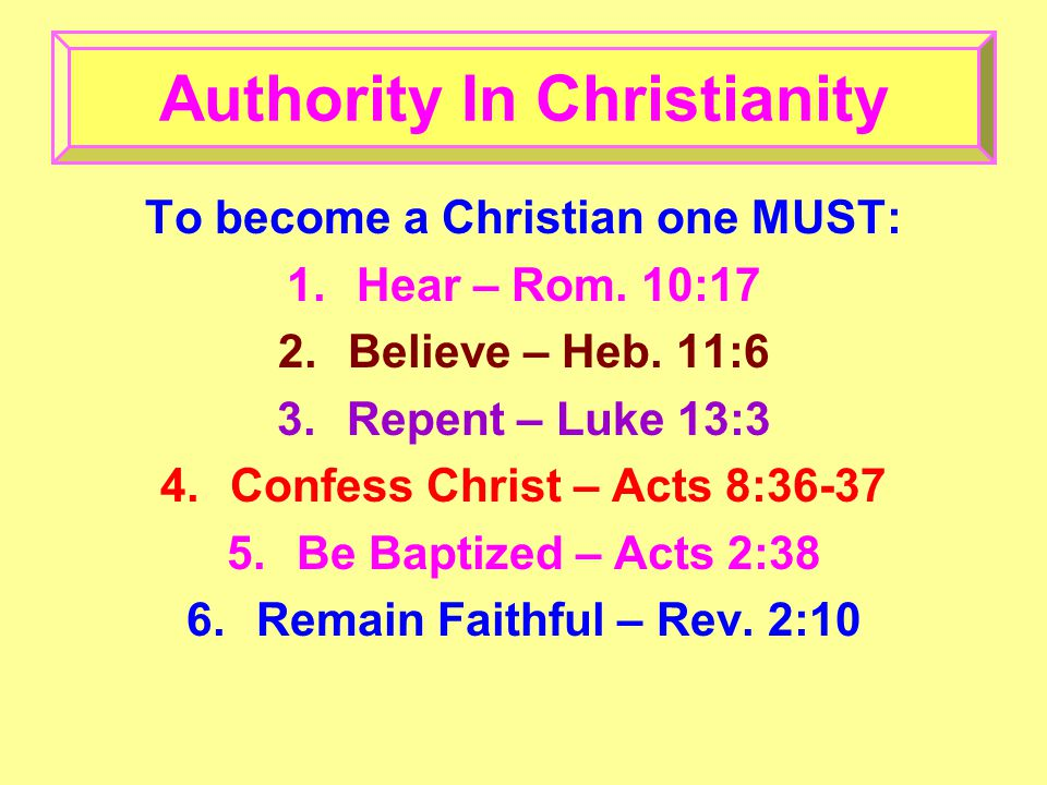 To become a Christian one MUST: 1.Hear – Rom. 10:17 2.Believe – Heb.