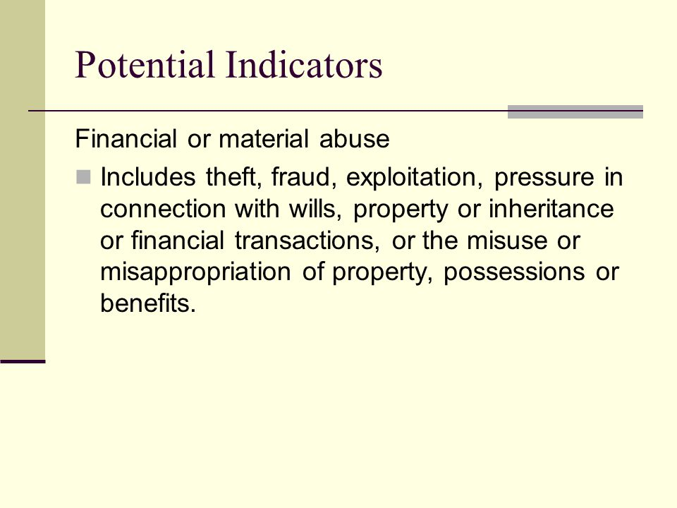 Potential Indicators Financial or material abuse Includes theft, fraud, exploitation, pressure in connection with wills, property or inheritance or financial transactions, or the misuse or misappropriation of property, possessions or benefits.
