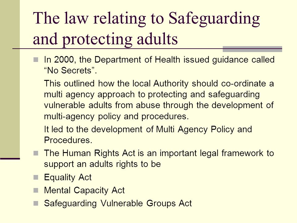 The law relating to Safeguarding and protecting adults In 2000, the Department of Health issued guidance called No Secrets .