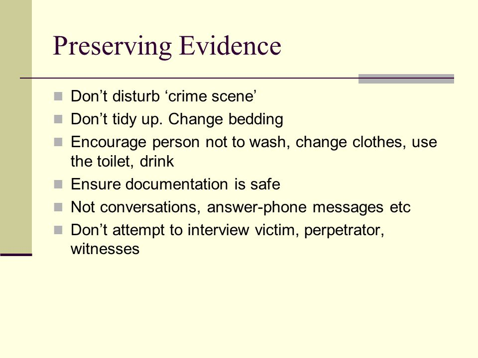 Preserving Evidence Don't disturb 'crime scene' Don't tidy up.