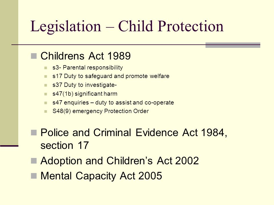Legislation – Child Protection Childrens Act 1989 s3- Parental responsibility s17 Duty to safeguard and promote welfare s37 Duty to investigate- s47(1b) significant harm s47 enquiries – duty to assist and co-operate S48(9) emergency Protection Order Police and Criminal Evidence Act 1984, section 17 Adoption and Children's Act 2002 Mental Capacity Act 2005