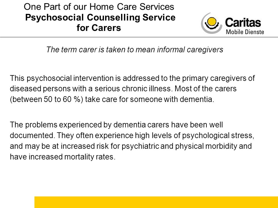 The term carer is taken to mean informal caregivers This psychosocial intervention is addressed to the primary caregivers of diseased persons with a serious chronic illness.