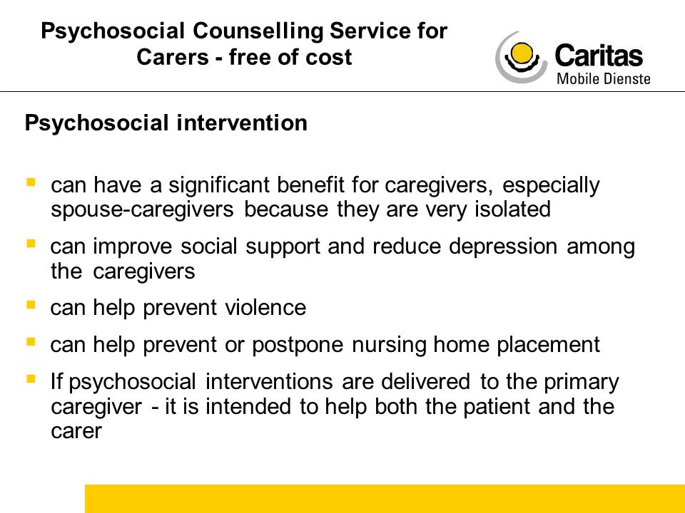 Psychosocial Counselling Service for Carers - free of cost Psychosocial intervention  can have a significant benefit for caregivers, especially spouse-caregivers because they are very isolated  can improve social support and reduce depression among the caregivers  can help prevent violence  can help prevent or postpone nursing home placement  If psychosocial interventions are delivered to the primary caregiver - it is intended to help both the patient and the carer