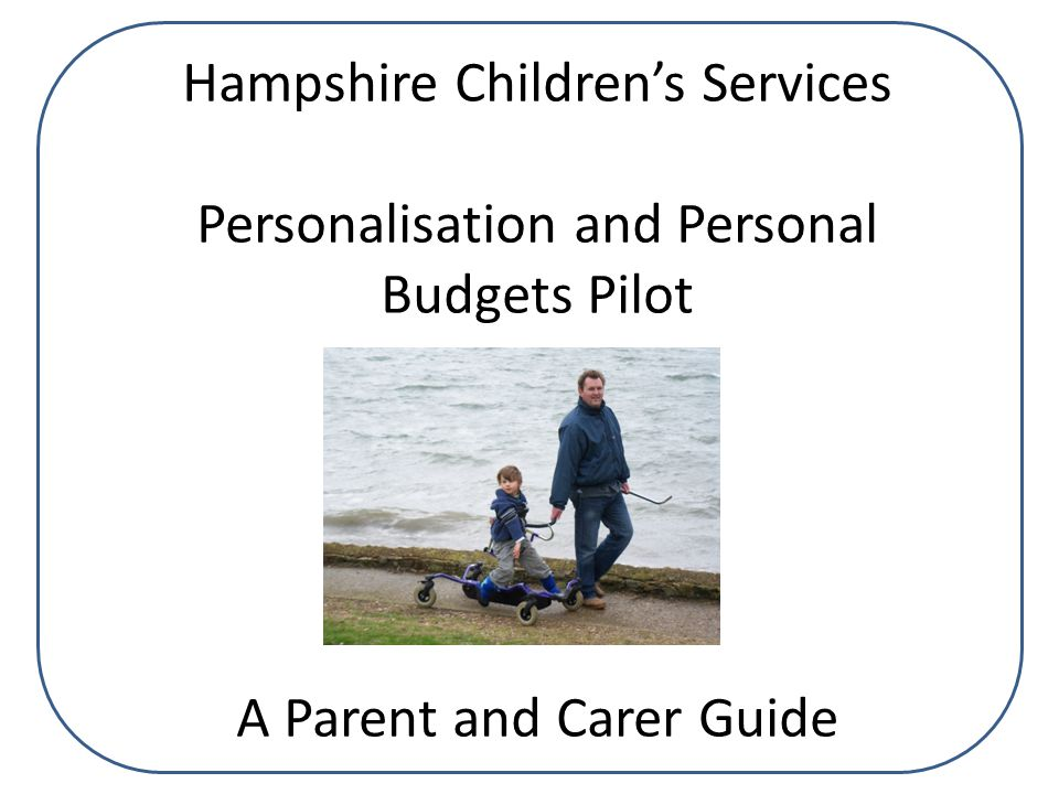 Hampshire Children's Services Personalisation and Personal Budgets Pilot A Parent and Carer Guide