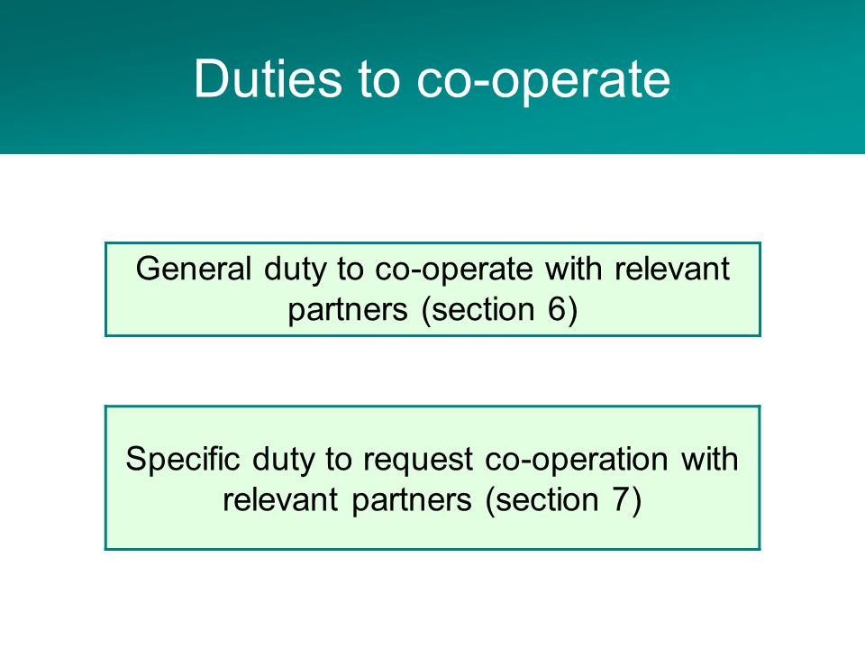 Adult Social Care Project Specific duty to request co-operation with relevant partners (section 7) General duty to co-operate with relevant partners (section 6) Duties to co-operate