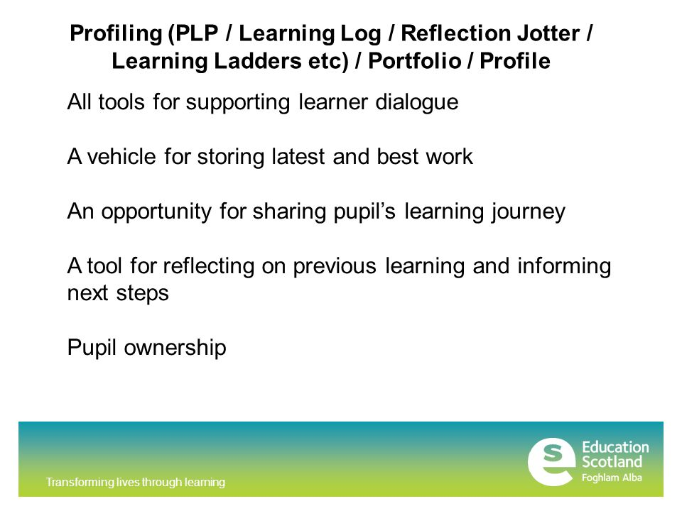 Transforming lives through learning Profiling (PLP / Learning Log / Reflection Jotter / Learning Ladders etc) / Portfolio / Profile All tools for supporting learner dialogue A vehicle for storing latest and best work An opportunity for sharing pupil's learning journey A tool for reflecting on previous learning and informing next steps Pupil ownership