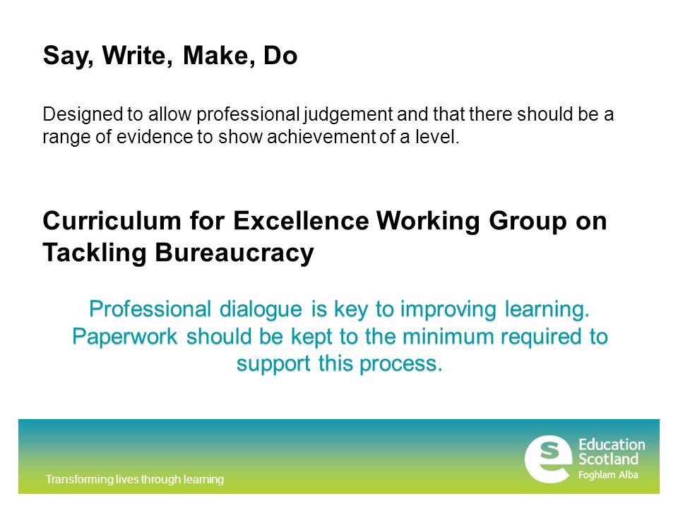 Curriculum for Excellence Working Group on Tackling Bureaucracy Professional dialogue is key to improving learning.