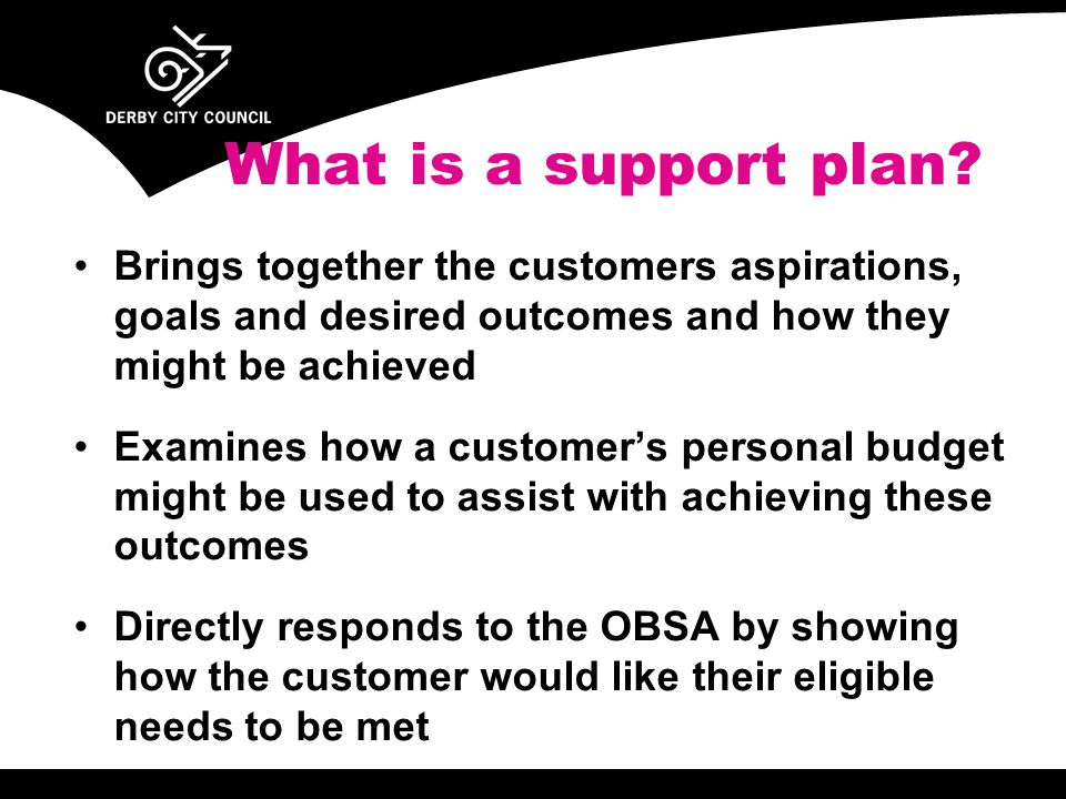 Brings together the customers aspirations, goals and desired outcomes and how they might be achieved Examines how a customer's personal budget might be used to assist with achieving these outcomes Directly responds to the OBSA by showing how the customer would like their eligible needs to be met What is a support plan