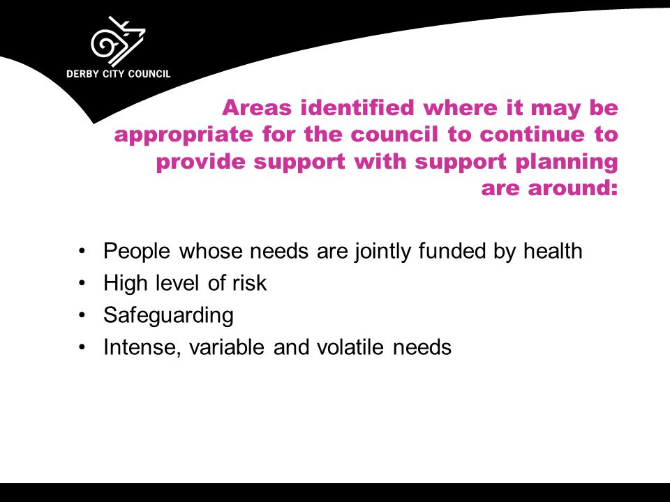 Areas identified where it may be appropriate for the council to continue to provide support with support planning are around: People whose needs are jointly funded by health High level of risk Safeguarding Intense, variable and volatile needs