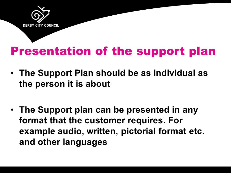 The Support Plan should be as individual as the person it is about The Support plan can be presented in any format that the customer requires.