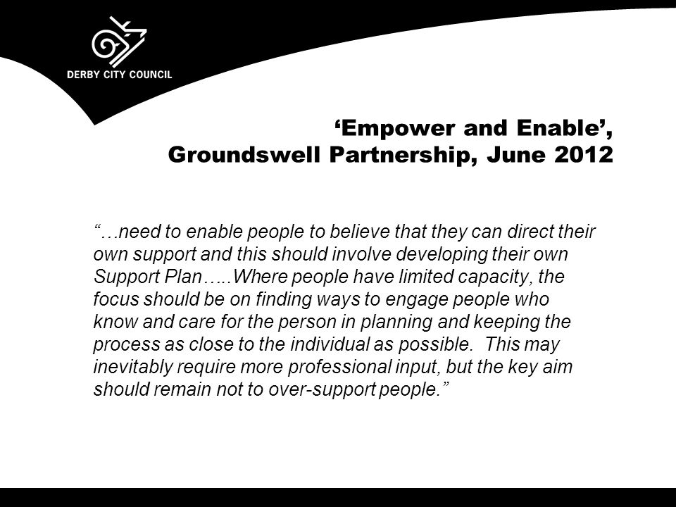'Empower and Enable', Groundswell Partnership, June 2012 …need to enable people to believe that they can direct their own support and this should involve developing their own Support Plan…..Where people have limited capacity, the focus should be on finding ways to engage people who know and care for the person in planning and keeping the process as close to the individual as possible.