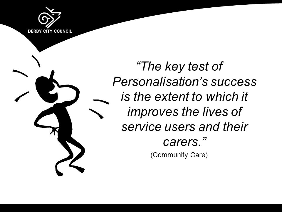 The key test of Personalisation's success is the extent to which it improves the lives of service users and their carers. (Community Care)