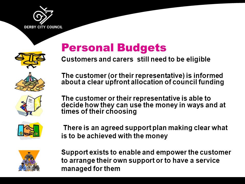 Personal Budgets Customers and carers still need to be eligible The customer (or their representative) is informed about a clear upfront allocation of council funding The customer or their representative is able to decide how they can use the money in ways and at times of their choosing There is an agreed support plan making clear what is to be achieved with the money Support exists to enable and empower the customer to arrange their own support or to have a service managed for them