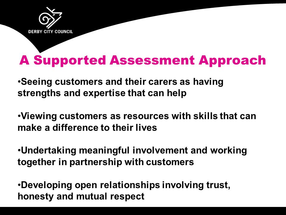 A Supported Assessment Approach Seeing customers and their carers as having strengths and expertise that can help Viewing customers as resources with skills that can make a difference to their lives Undertaking meaningful involvement and working together in partnership with customers Developing open relationships involving trust, honesty and mutual respect