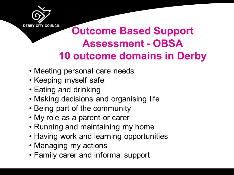 Meeting personal care needs Keeping myself safe Eating and drinking Making decisions and organising life Being part of the community My role as a parent or carer Running and maintaining my home Having work and learning opportunities Managing my actions Family carer and informal support Outcome Based Support Assessment - OBSA 10 outcome domains in Derby