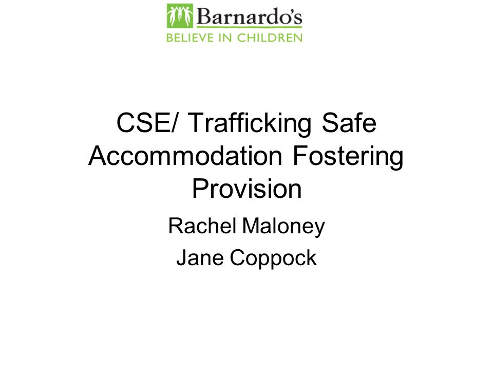 CSE/ Trafficking Safe Accommodation Fostering Provision Rachel Maloney Jane Coppock