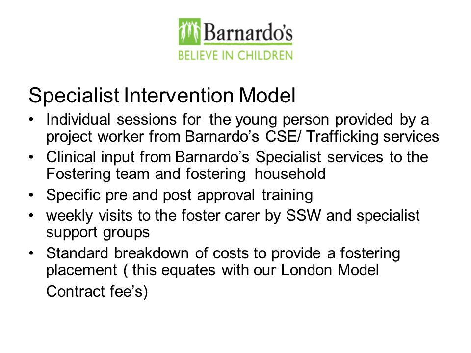 Specialist Intervention Model Individual sessions for the young person provided by a project worker from Barnardo's CSE/ Trafficking services Clinical input from Barnardo's Specialist services to the Fostering team and fostering household Specific pre and post approval training weekly visits to the foster carer by SSW and specialist support groups Standard breakdown of costs to provide a fostering placement ( this equates with our London Model Contract fee's)
