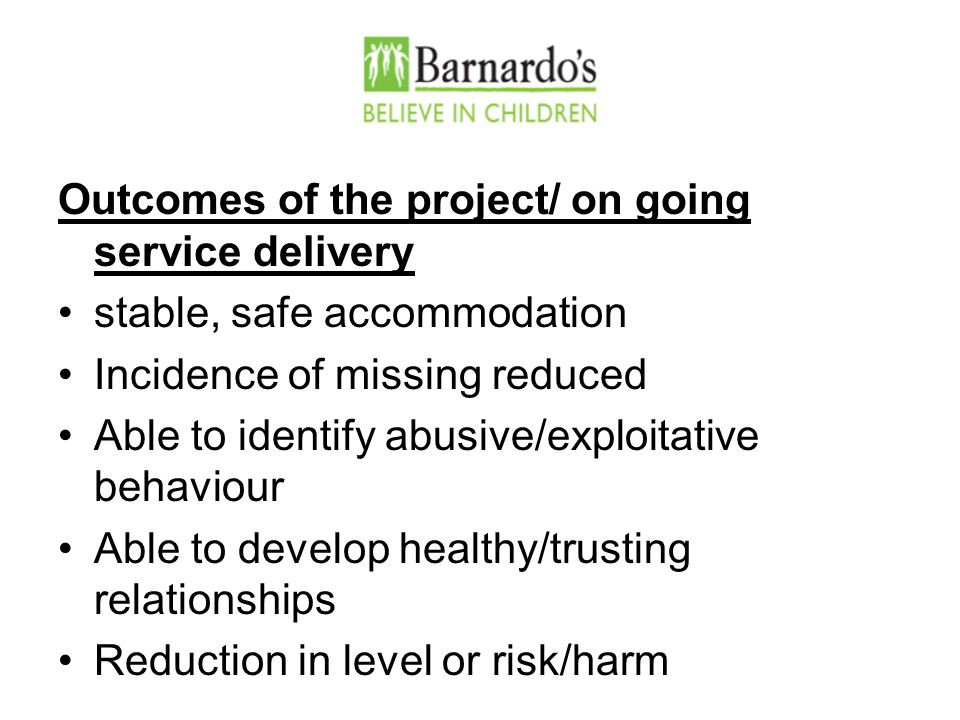 Outcomes of the project/ on going service delivery stable, safe accommodation Incidence of missing reduced Able to identify abusive/exploitative behaviour Able to develop healthy/trusting relationships Reduction in level or risk/harm