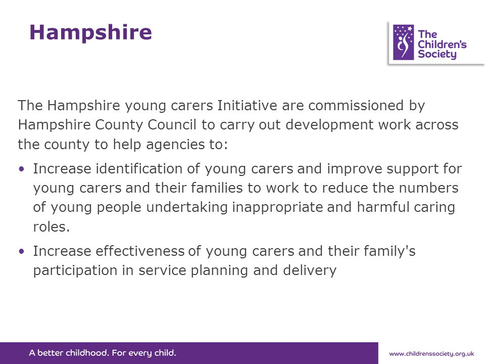 Hampshire The Hampshire young carers Initiative are commissioned by Hampshire County Council to carry out development work across the county to help agencies to: Increase identification of young carers and improve support for young carers and their families to work to reduce the numbers of young people undertaking inappropriate and harmful caring roles.