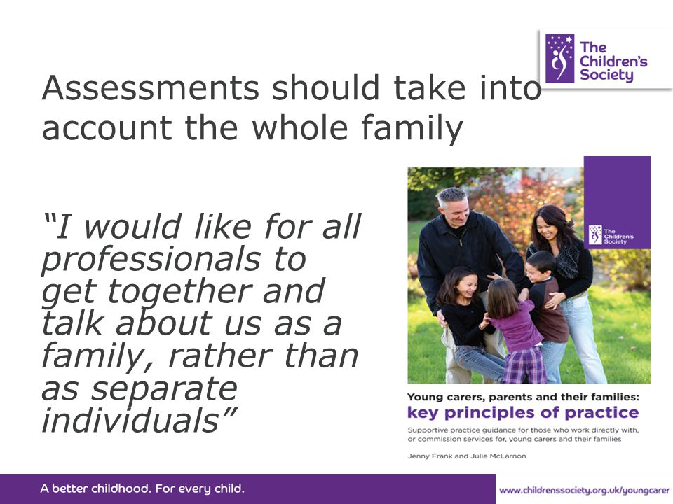 Assessments should take into account the whole family I would like for all professionals to get together and talk about us as a family, rather than as separate individuals