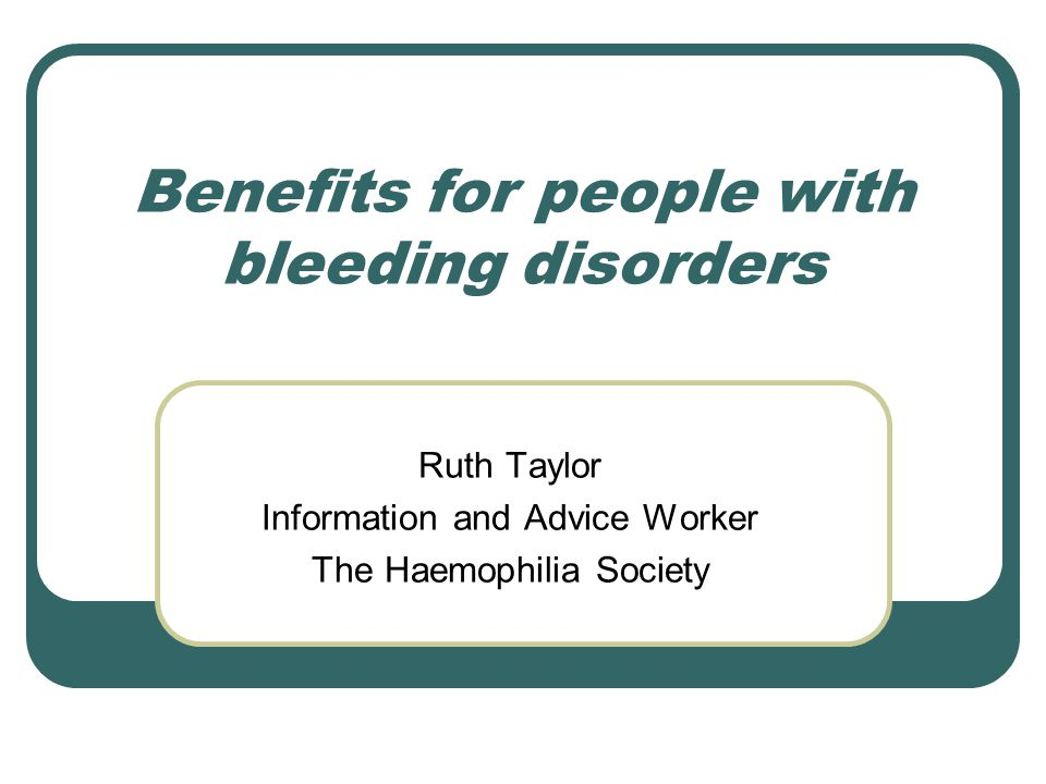 Benefits for people with bleeding disorders Ruth Taylor Information and Advice Worker The Haemophilia Society
