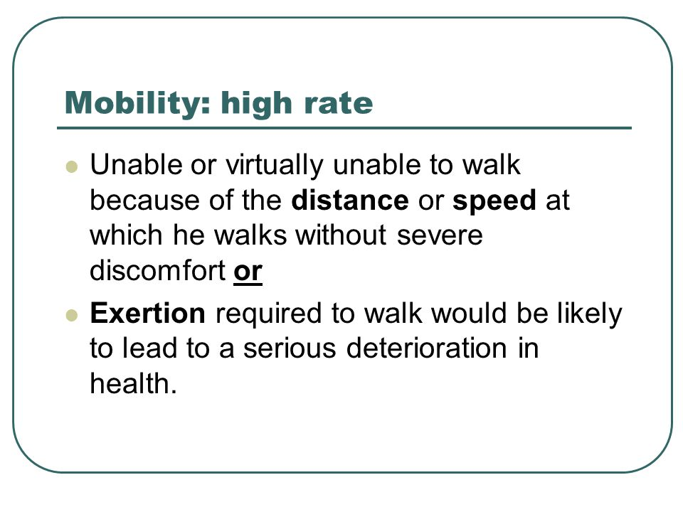 Mobility: high rate Unable or virtually unable to walk because of the distance or speed at which he walks without severe discomfort or Exertion required to walk would be likely to lead to a serious deterioration in health.