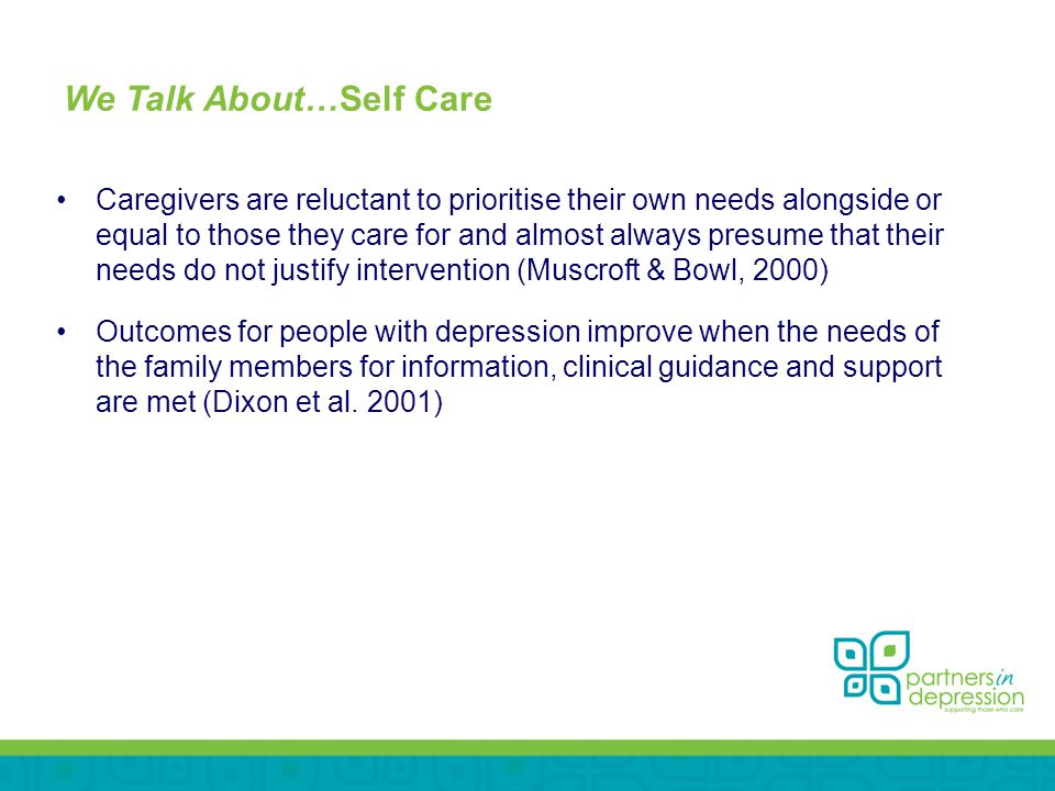 We Talk About…Self Care Caregivers are reluctant to prioritise their own needs alongside or equal to those they care for and almost always presume that their needs do not justify intervention (Muscroft & Bowl, 2000) Outcomes for people with depression improve when the needs of the family members for information, clinical guidance and support are met (Dixon et al.