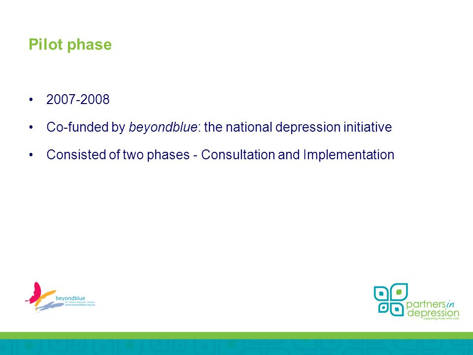 Pilot phase Co-funded by beyondblue: the national depression initiative Consisted of two phases - Consultation and Implementation