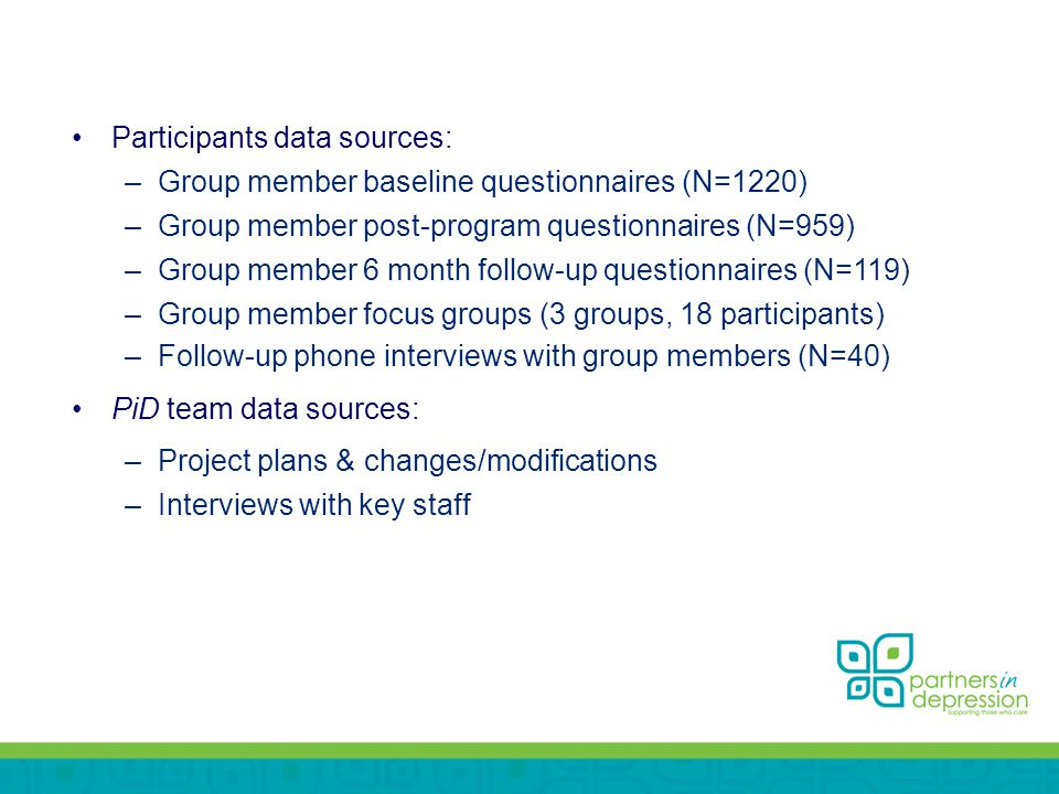 Participants data sources: –Group member baseline questionnaires (N=1220) –Group member post-program questionnaires (N=959) –Group member 6 month follow-up questionnaires (N=119) –Group member focus groups (3 groups, 18 participants) –Follow-up phone interviews with group members (N=40) PiD team data sources: –Project plans & changes/modifications –Interviews with key staff