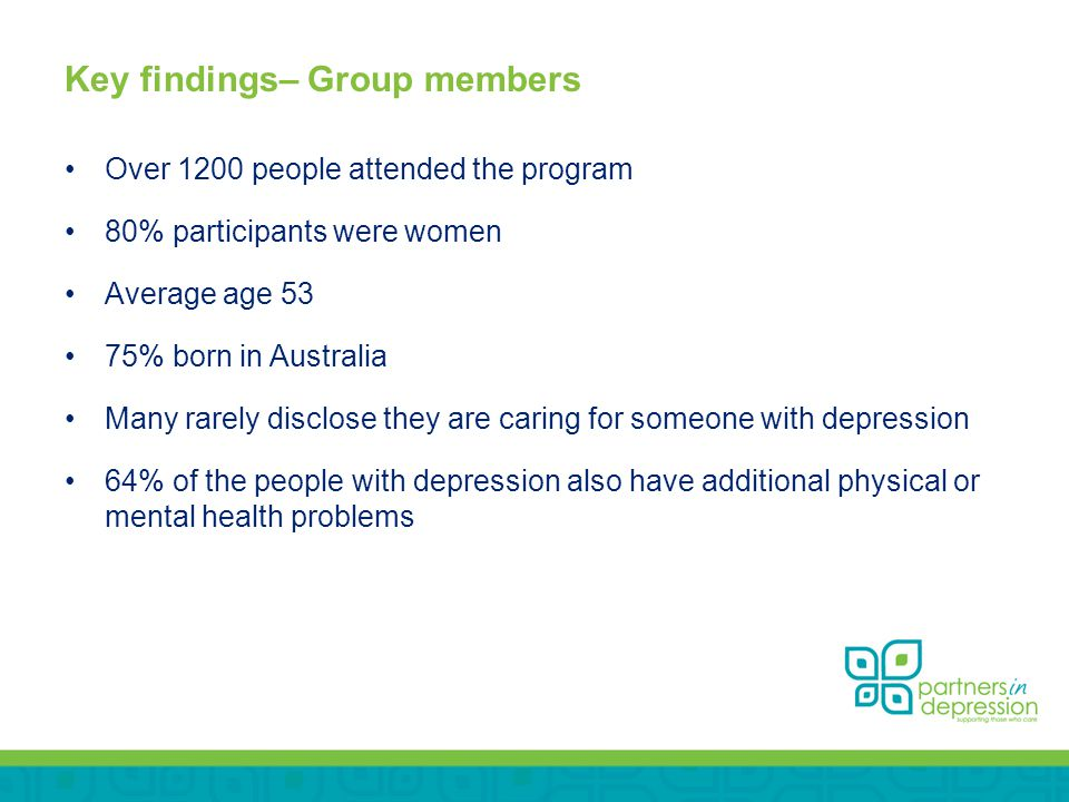Key findings– Group members Over 1200 people attended the program 80% participants were women Average age 53 75% born in Australia Many rarely disclose they are caring for someone with depression 64% of the people with depression also have additional physical or mental health problems