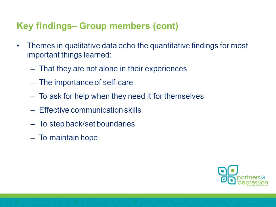 Key findings– Group members (cont) Themes in qualitative data echo the quantitative findings for most important things learned: –That they are not alone in their experiences –The importance of self-care –To ask for help when they need it for themselves –Effective communication skills –To step back/set boundaries –To maintain hope