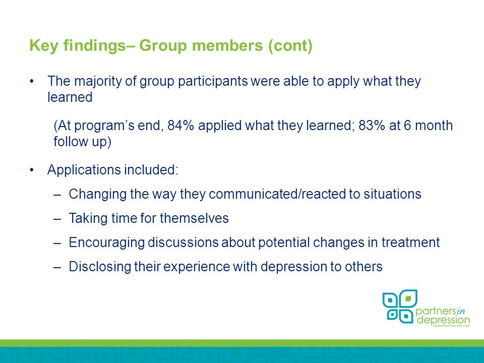 Key findings– Group members (cont) The majority of group participants were able to apply what they learned (At program's end, 84% applied what they learned; 83% at 6 month follow up) Applications included: –Changing the way they communicated/reacted to situations –Taking time for themselves –Encouraging discussions about potential changes in treatment –Disclosing their experience with depression to others