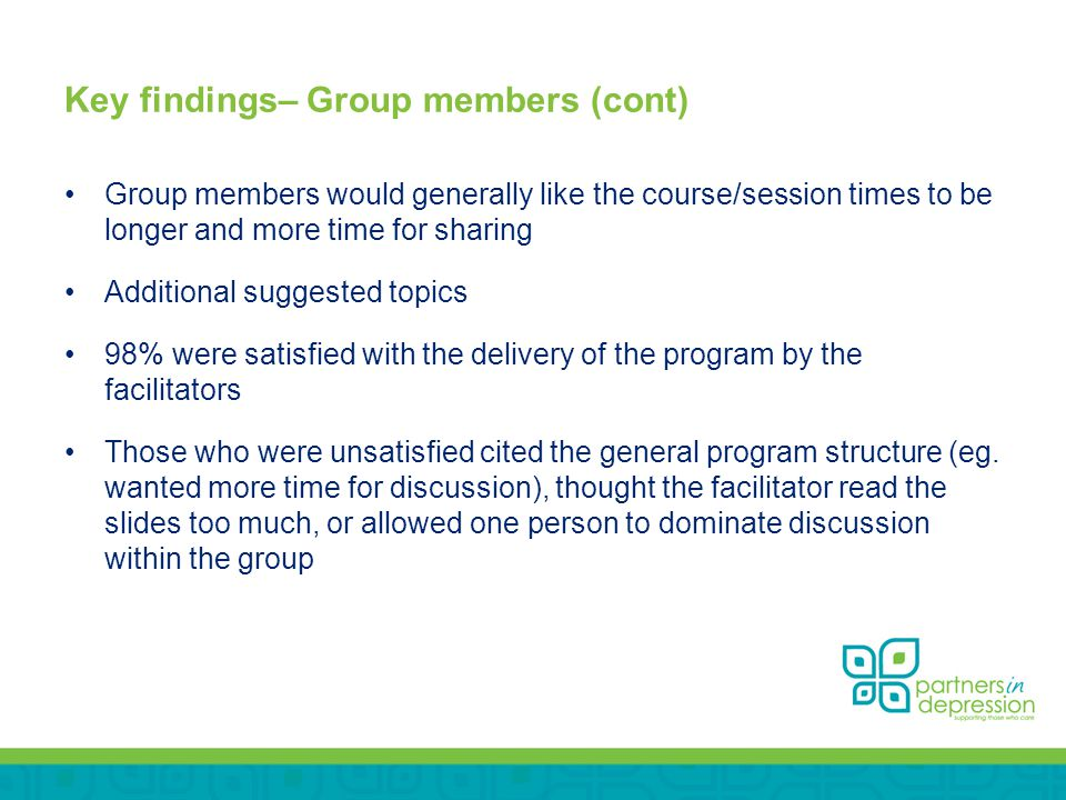 Key findings– Group members (cont) Group members would generally like the course/session times to be longer and more time for sharing Additional suggested topics 98% were satisfied with the delivery of the program by the facilitators Those who were unsatisfied cited the general program structure (eg.