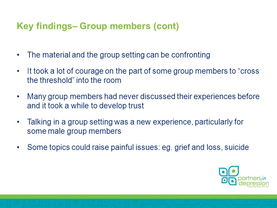 Key findings– Group members (cont) The material and the group setting can be confronting It took a lot of courage on the part of some group members to cross the threshold into the room Many group members had never discussed their experiences before and it took a while to develop trust Talking in a group setting was a new experience, particularly for some male group members Some topics could raise painful issues: eg.
