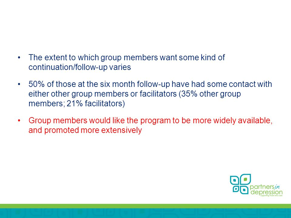 The extent to which group members want some kind of continuation/follow-up varies 50% of those at the six month follow-up have had some contact with either other group members or facilitators (35% other group members; 21% facilitators) Group members would like the program to be more widely available, and promoted more extensively