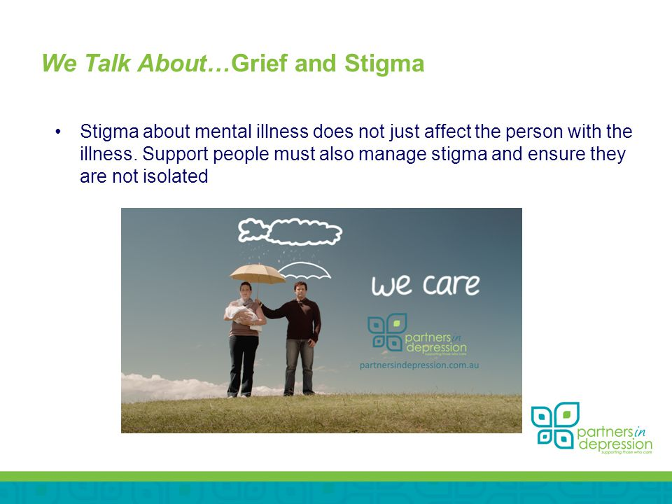 We Talk About…Grief and Stigma Stigma about mental illness does not just affect the person with the illness.